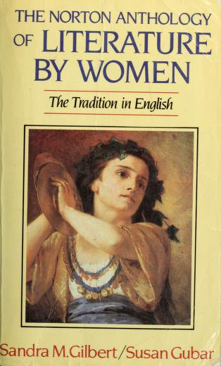 The Norton anthology of literature by women by [compiled by] Sandra M. Gilbert, Susan Gubar.